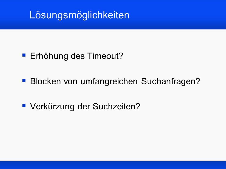 Timeout Einstellungen Die maximale Zeit für die Abarbeitung einer Suchanfrage beträgt derzeit 5 Minuten eine Erhöhung der Zeitspanne würde im Einzelfall Abhilfe schaffen, die Serverkapazität für die übrigen Nutzer jedoch reduzieren Eine moderate Erhöhung wäre akzeptabel, reduziert jedoch nicht die Suchzeiten