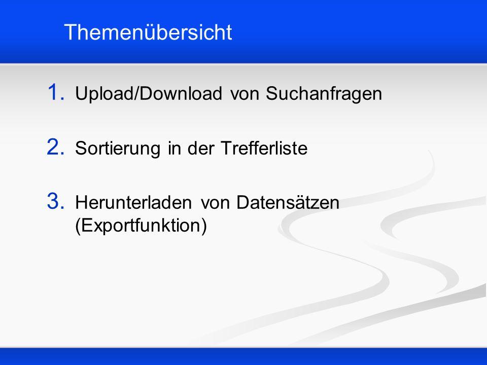 Themenübersicht 1. Upload/Download von Suchanfragen 2. Sortierung in der Trefferliste 3. Herunterladen von Datensätzen (Exportfunktion)