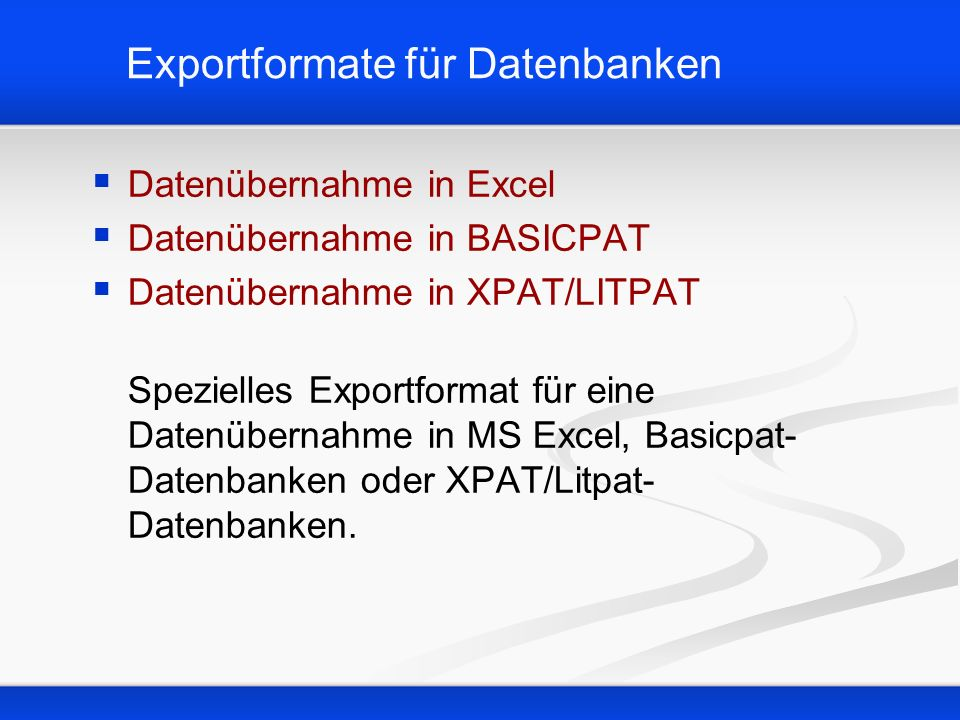 Exportformate für Datenbanken Datenübernahme in Excel Datenübernahme in BASICPAT Datenübernahme in XPAT/LITPAT Spezielles Exportformat für eine Datenü