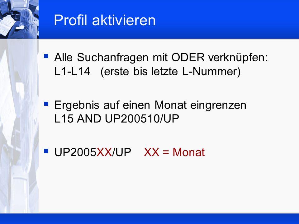 Profil aktivieren Alle Suchanfragen mit ODER verknüpfen: L1-L14 (erste bis letzte L-Nummer) Ergebnis auf einen Monat eingrenzen L15 AND UP200510/UP UP2005XX/UP XX = Monat