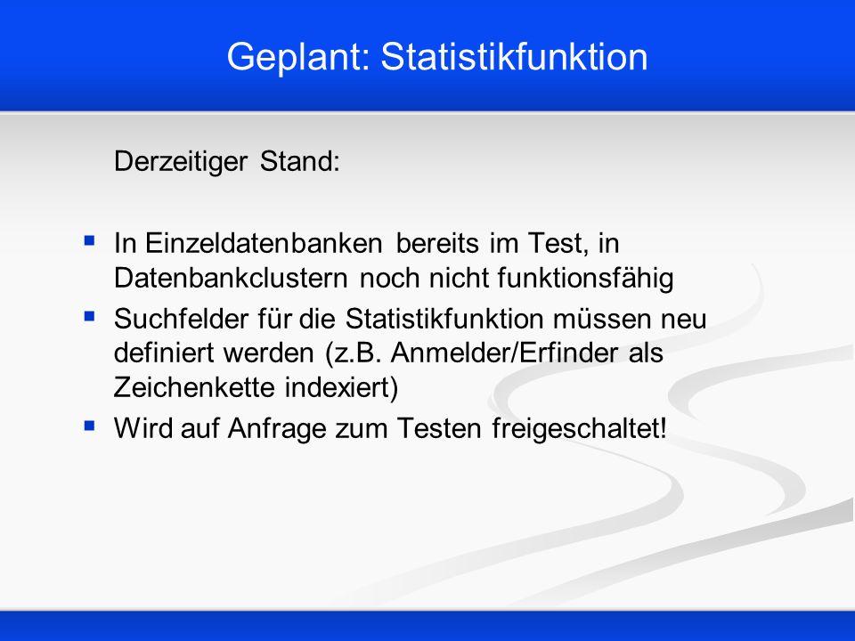 Geplant: Statistikfunktion Derzeitiger Stand: In Einzeldatenbanken bereits im Test, in Datenbankclustern noch nicht funktionsfähig Suchfelder für die