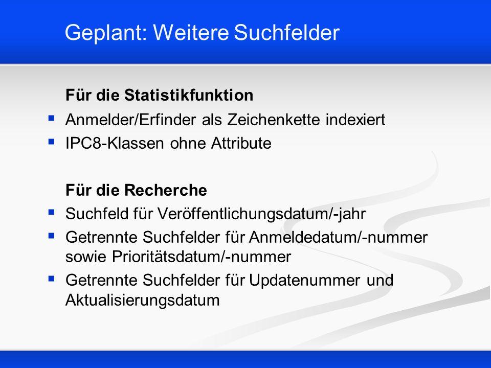 Geplant: Weitere Suchfelder Für die Statistikfunktion Anmelder/Erfinder als Zeichenkette indexiert IPC8-Klassen ohne Attribute Für die Recherche Suchf
