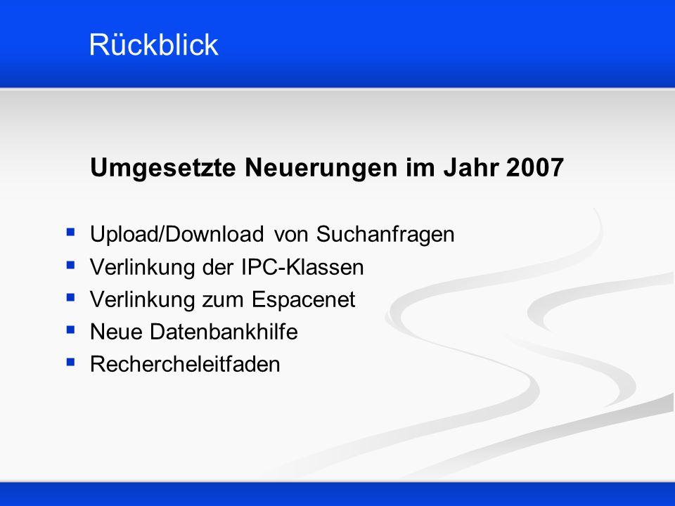 Rückblick Umgesetzte Neuerungen im Jahr 2007 Upload/Download von Suchanfragen Verlinkung der IPC-Klassen Verlinkung zum Espacenet Neue Datenbankhilfe