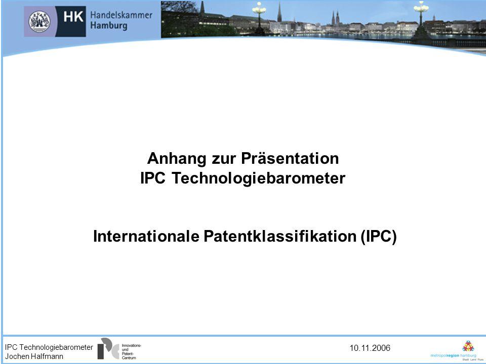 IPC Technologiebarometer Jochen Halfmann 10.11.2006 Anhang zur Präsentation IPC Technologiebarometer Internationale Patentklassifikation (IPC)