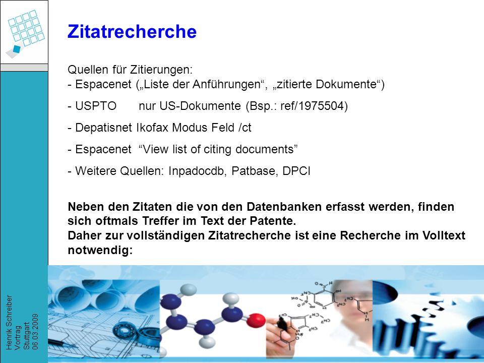 Recherchestrategien, Henrik Schreiber, März 2009 Henrik Schreiber Vortrag Stuttgart 06.03.2009 Zitatrecherche Quellen für Zitierungen: - Espacenet (Liste der Anführungen, zitierte Dokumente) - USPTOnur US-Dokumente (Bsp.: ref/1975504) - Depatisnet Ikofax Modus Feld /ct - Espacenet View list of citing documents - Weitere Quellen: Inpadocdb, Patbase, DPCI Neben den Zitaten die von den Datenbanken erfasst werden, finden sich oftmals Treffer im Text der Patente.