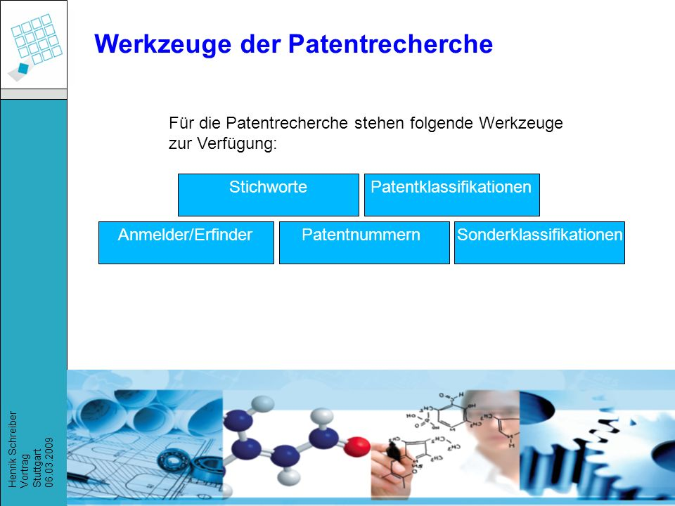 Recherchestrategien, Henrik Schreiber, März 2009 Henrik Schreiber Vortrag Stuttgart 06.03.2009 Werkzeuge der Patentrecherche StichwortePatentklassifikationen Anmelder/ErfinderPatentnummernSonderklassifikationen Für die Patentrecherche stehen folgende Werkzeuge zur Verfügung: