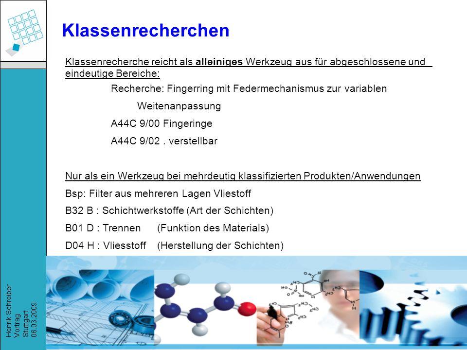 Recherchestrategien, Henrik Schreiber, März 2009 Henrik Schreiber Vortrag Stuttgart 06.03.2009 Klassenrecherche reicht als alleiniges Werkzeug aus für abgeschlossene und eindeutige Bereiche: Recherche: Fingerring mit Federmechanismus zur variablen Weitenanpassung A44C 9/00 Fingeringe A44C 9/02.