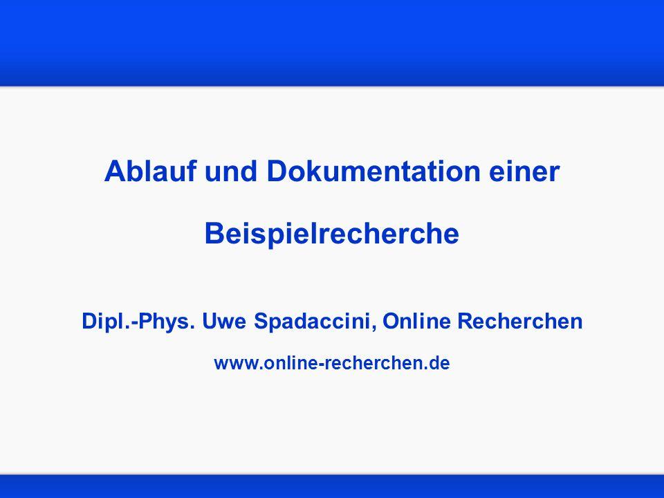 Ablauf und Dokumentation einer Beispielrecherche Dipl.-Phys. Uwe Spadaccini, Online Recherchen www.online-recherchen.de