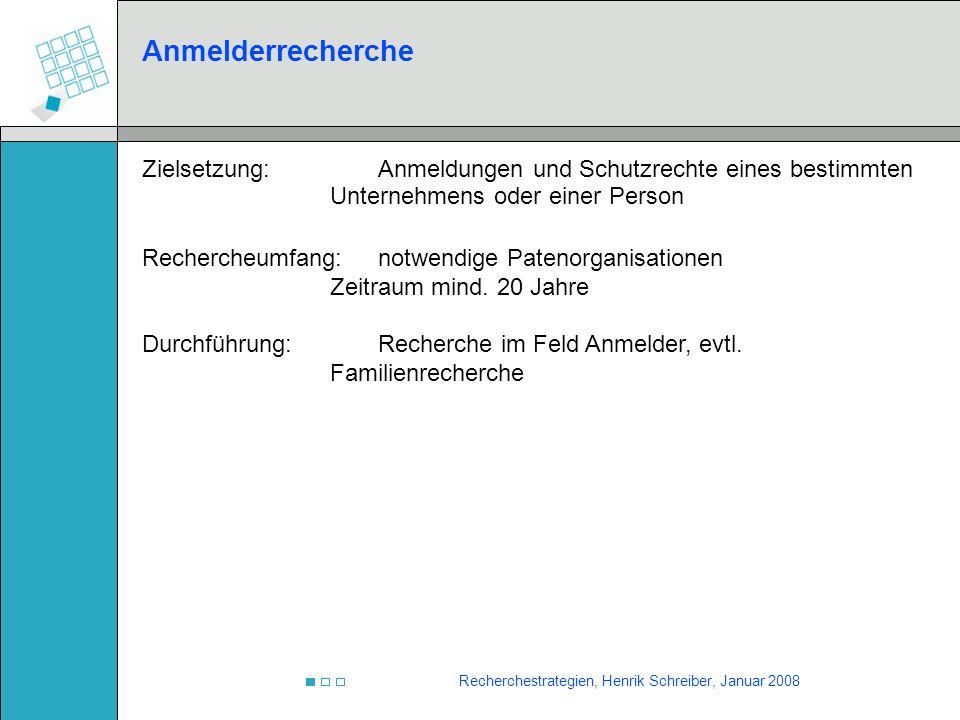 Recherchestrategien, Henrik Schreiber, Januar 2008 Anmelderrecherche Zielsetzung:Anmeldungen und Schutzrechte eines bestimmten Unternehmens oder einer