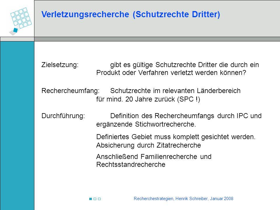 Recherchestrategien, Henrik Schreiber, Januar 2008 Verletzungsrecherche (Schutzrechte Dritter) Zielsetzung:gibt es gültige Schutzrechte Dritter die du