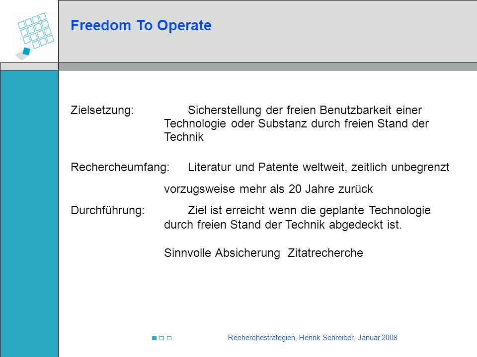 Recherchestrategien, Henrik Schreiber, Januar 2008 Freedom To Operate Zielsetzung:Sicherstellung der freien Benutzbarkeit einer Technologie oder Subst