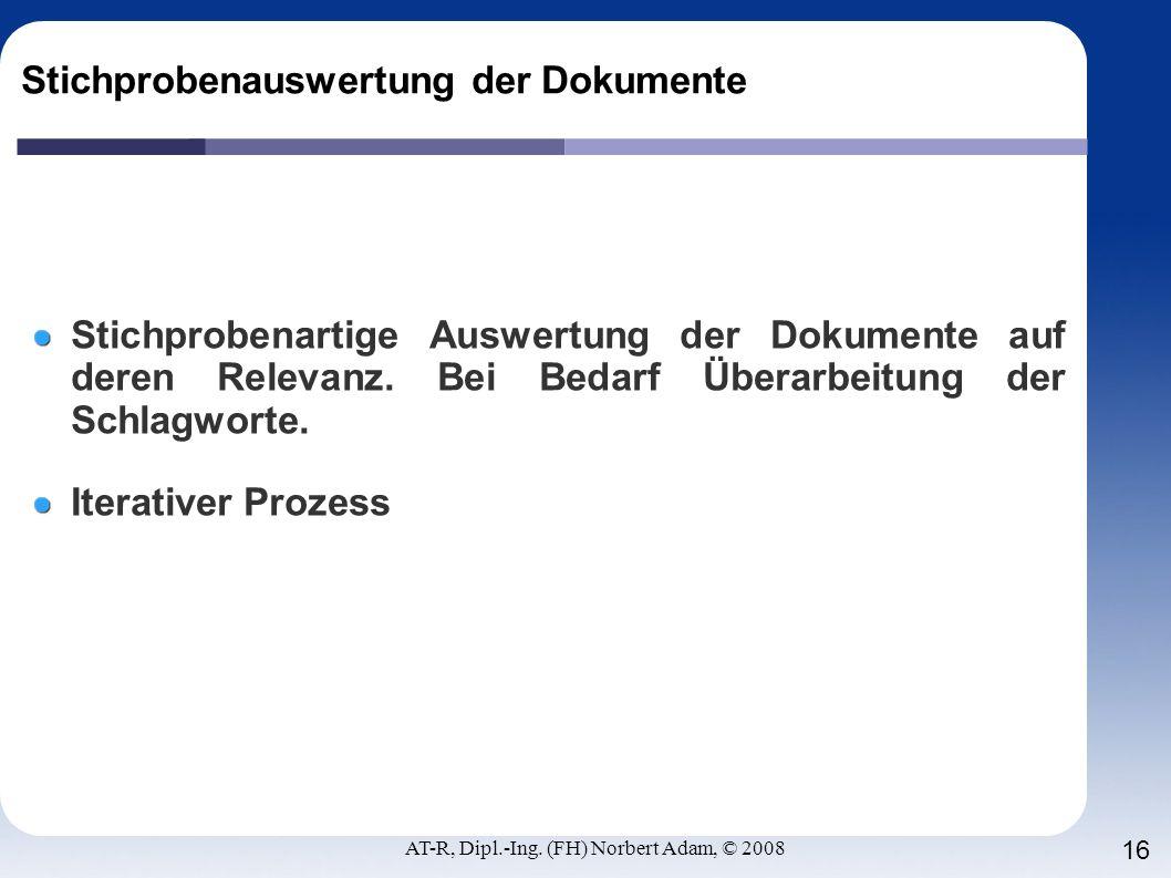 AT-R, Dipl.-Ing. (FH) Norbert Adam, © 2008 16 Stichprobenauswertung der Dokumente Stichprobenartige Auswertung der Dokumente auf deren Relevanz. Bei B