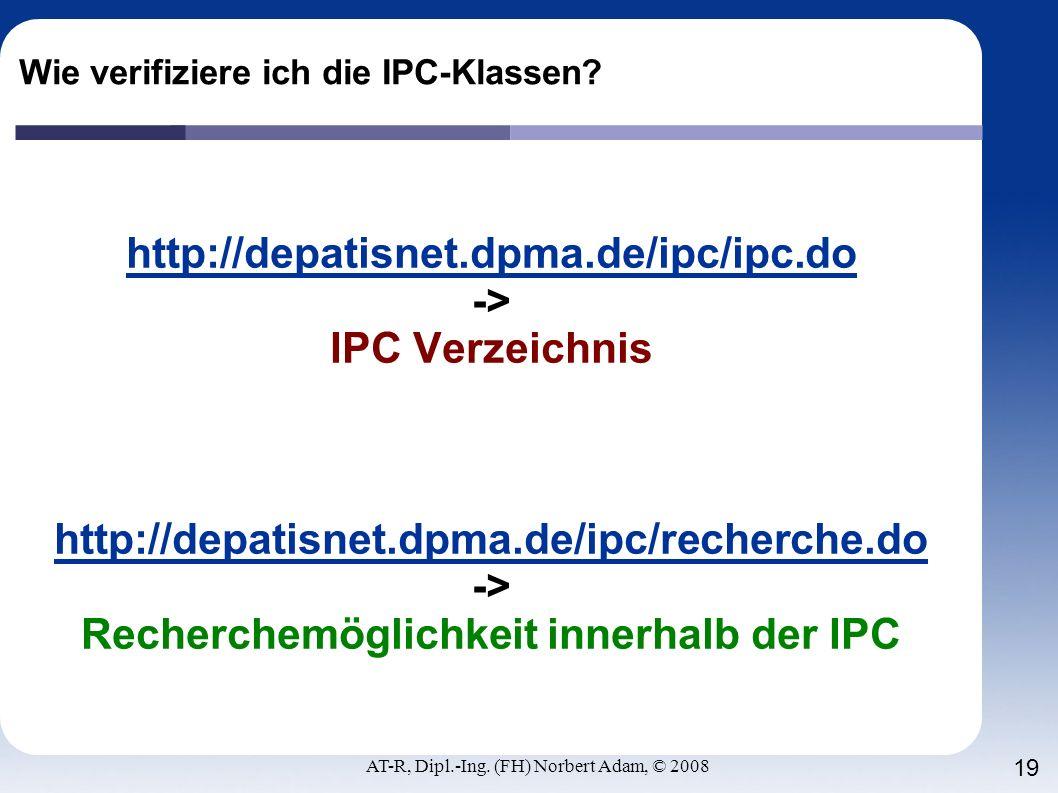 AT-R, Dipl.-Ing. (FH) Norbert Adam, © 2008 19 Wie verifiziere ich die IPC-Klassen? http://depatisnet.dpma.de/ipc/ipc.do -> IPC Verzeichnis http://depa