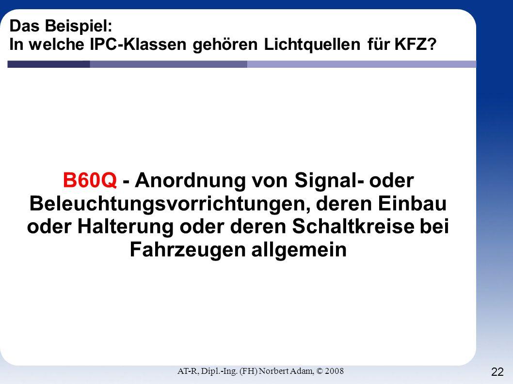 AT-R, Dipl.-Ing. (FH) Norbert Adam, © 2008 22 Das Beispiel: In welche IPC-Klassen gehören Lichtquellen für KFZ? B60Q - Anordnung von Signal- oder Bele