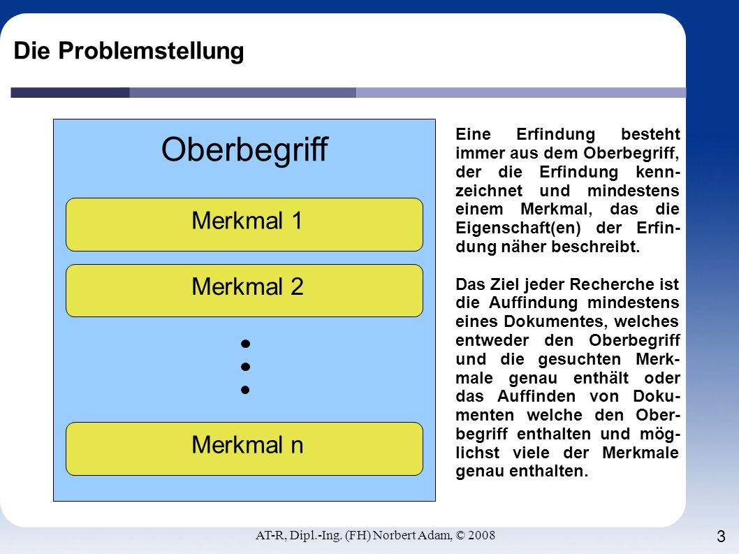 AT-R, Dipl.-Ing. (FH) Norbert Adam, © 2008 3 Die Problemstellung Oberbegriff Merkmal 1 Eine Erfindung besteht immer aus dem Oberbegriff, der die Erfin