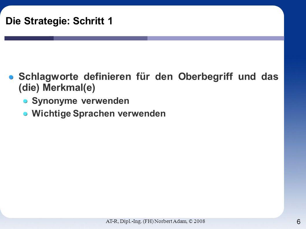 AT-R, Dipl.-Ing. (FH) Norbert Adam, © 2008 6 Die Strategie: Schritt 1 Schlagworte definieren für den Oberbegriff und das (die) Merkmal(e) Synonyme ver