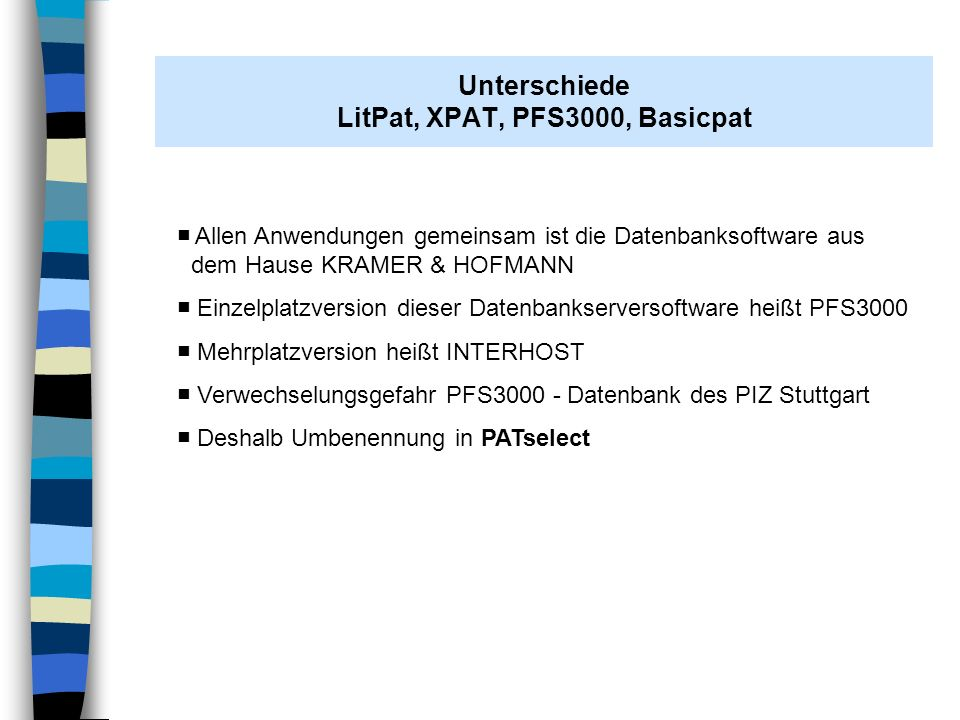 PFS3000 (PATselect) Basicpat Datenbankserver im Firmennetz Daten zum IPC/Firmenprofil Editierfunktionen Schreibrechte Datenbankserver beim PIZ Stuttgart komplette Daten DE/EP/WO/US/JP für die letzten 30 Jahre keine Editierfunktion keine Schreibrechte Zum Jahresende wird PFS 3000 umbenannt in PATselect, damit keine Verwechslung mehr mit der Einzelplatzlösung PFS 3000 besteht Bezüglich der Strukturen (innerer Aufbau), Displayformate, Suchfelder sind die Datenbankapplikationen identisch.