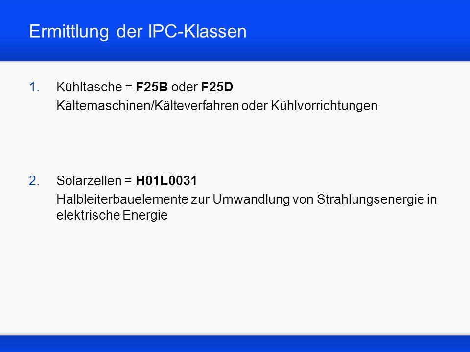 Ermittlung der IPC-Klassen 1.Kühltasche = F25B oder F25D Kältemaschinen/Kälteverfahren oder Kühlvorrichtungen 2.Solarzellen = H01L0031 Halbleiterbauelemente zur Umwandlung von Strahlungsenergie in elektrische Energie