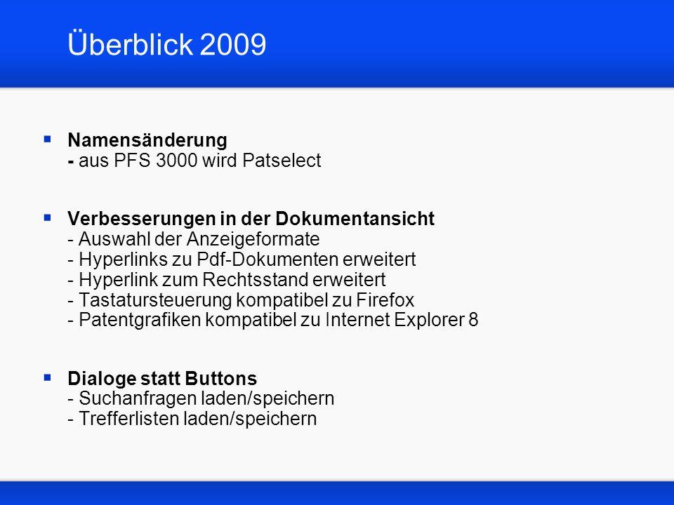 Überblick 2009 Namensänderung - aus PFS 3000 wird Patselect Verbesserungen in der Dokumentansicht - Auswahl der Anzeigeformate - Hyperlinks zu Pdf-Dokumenten erweitert - Hyperlink zum Rechtsstand erweitert - Tastatursteuerung kompatibel zu Firefox - Patentgrafiken kompatibel zu Internet Explorer 8 Dialoge statt Buttons - Suchanfragen laden/speichern - Trefferlisten laden/speichern