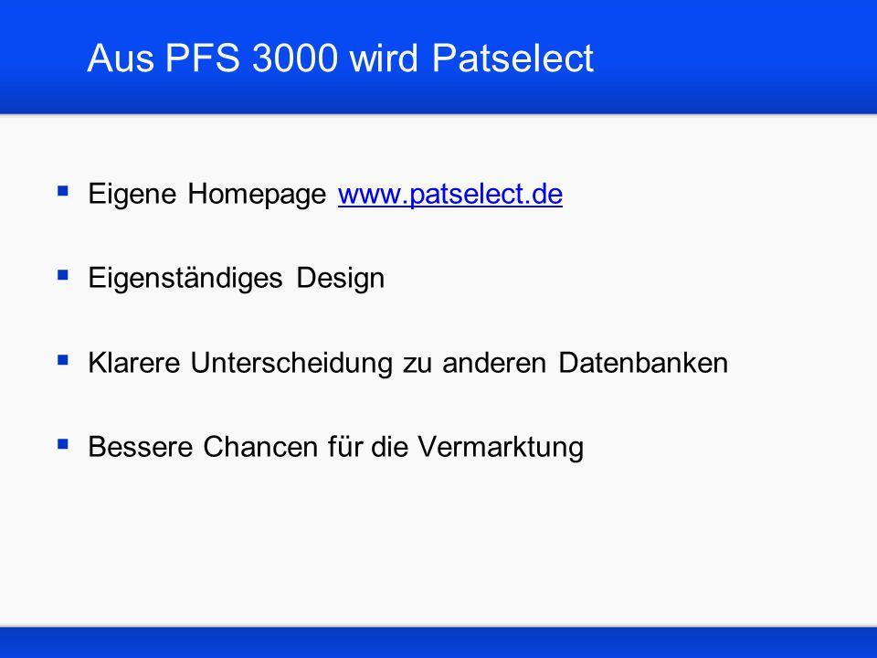 Aus PFS 3000 wird Patselect Eigene Homepage www.patselect.dewww.patselect.de Eigenständiges Design Klarere Unterscheidung zu anderen Datenbanken Bessere Chancen für die Vermarktung