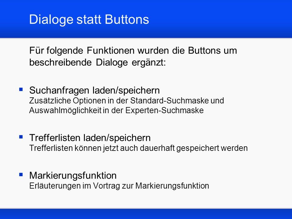 Dialoge statt Buttons Für folgende Funktionen wurden die Buttons um beschreibende Dialoge ergänzt: Suchanfragen laden/speichern Zusätzliche Optionen in der Standard-Suchmaske und Auswahlmöglichkeit in der Experten-Suchmaske Trefferlisten laden/speichern Trefferlisten können jetzt auch dauerhaft gespeichert werden Markierungsfunktion Erläuterungen im Vortrag zur Markierungsfunktion
