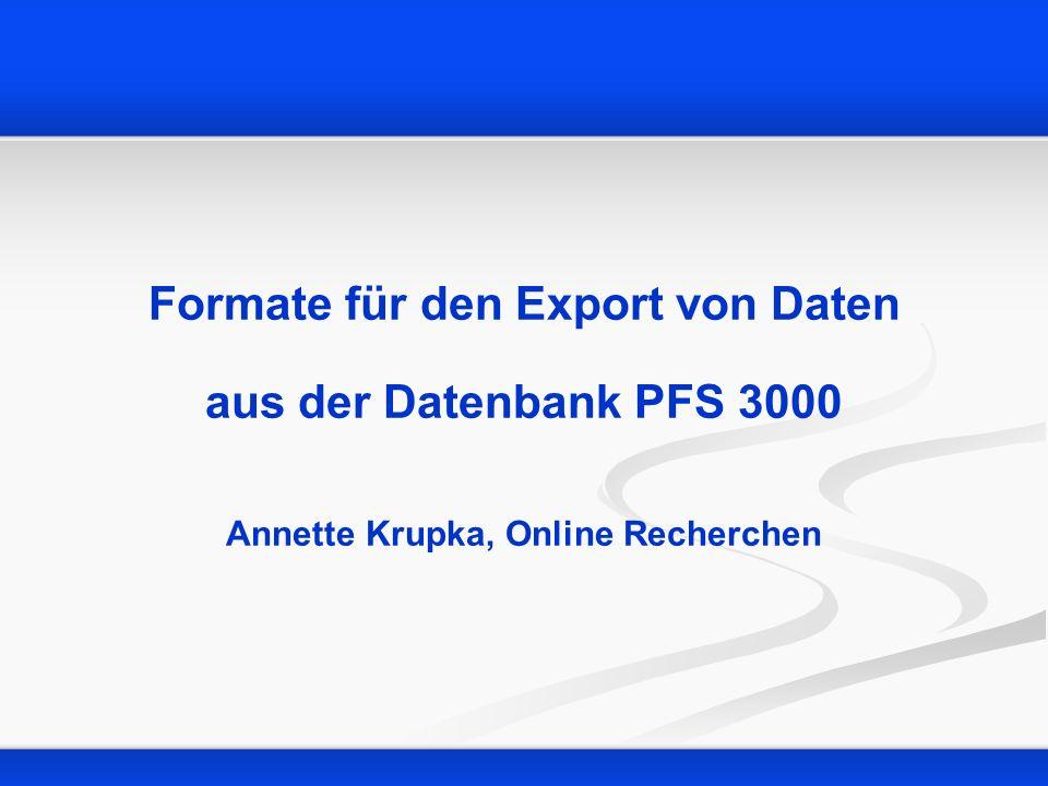 Formate für den Export von Daten aus der Datenbank PFS 3000 Annette Krupka, Online Recherchen