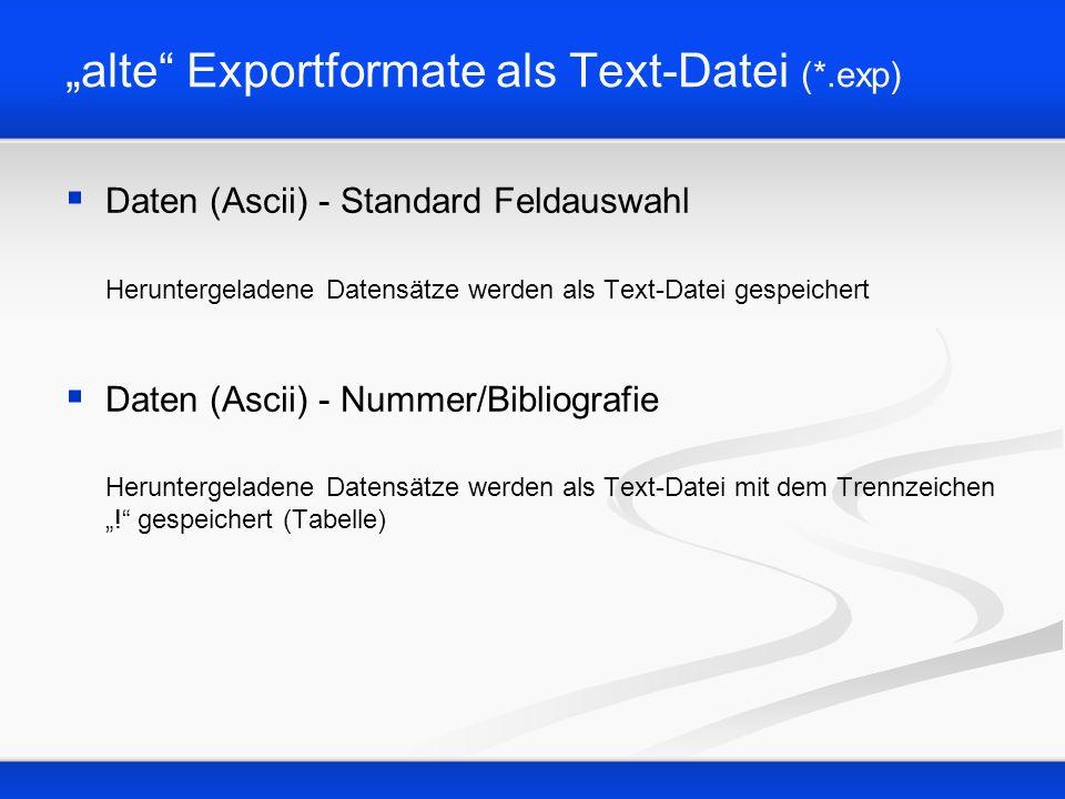 alte Exportformate als Text-Datei (*.exp) Daten (Ascii) - Standard Feldauswahl Heruntergeladene Datensätze werden als Text-Datei gespeichert Daten (As