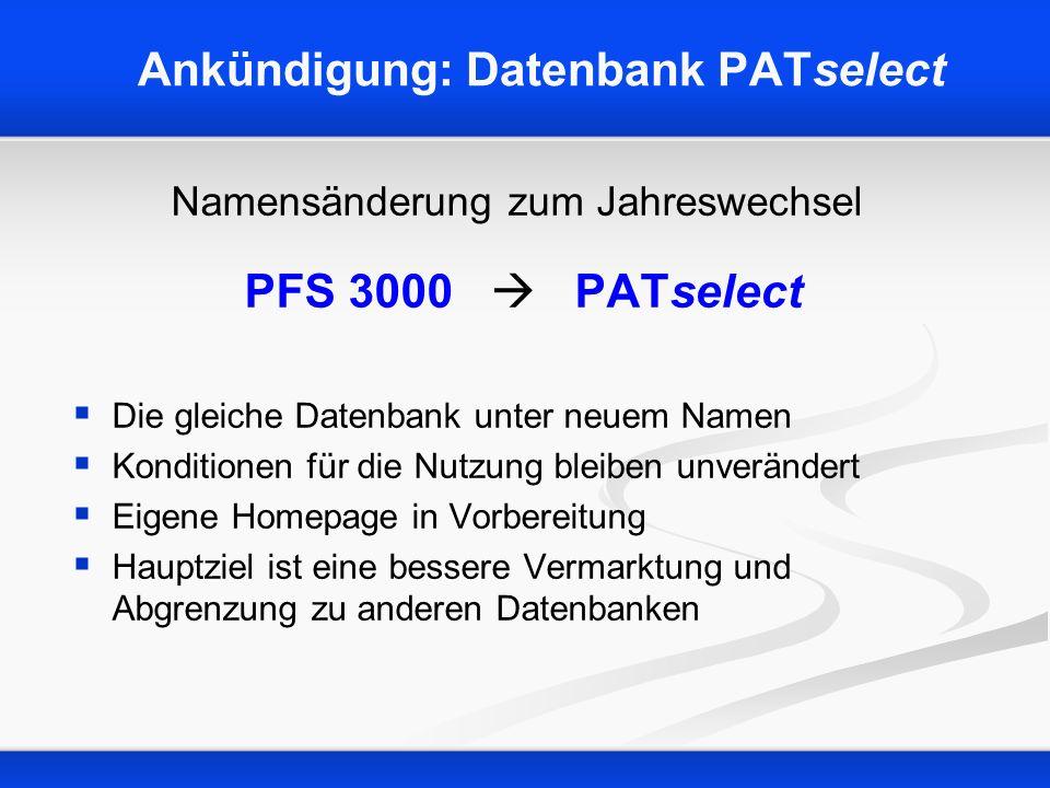 Ankündigung: Datenbank PATselect Namensänderung zum Jahreswechsel PFS 3000 PATselect Die gleiche Datenbank unter neuem Namen Konditionen für die Nutzung bleiben unverändert Eigene Homepage in Vorbereitung Hauptziel ist eine bessere Vermarktung und Abgrenzung zu anderen Datenbanken