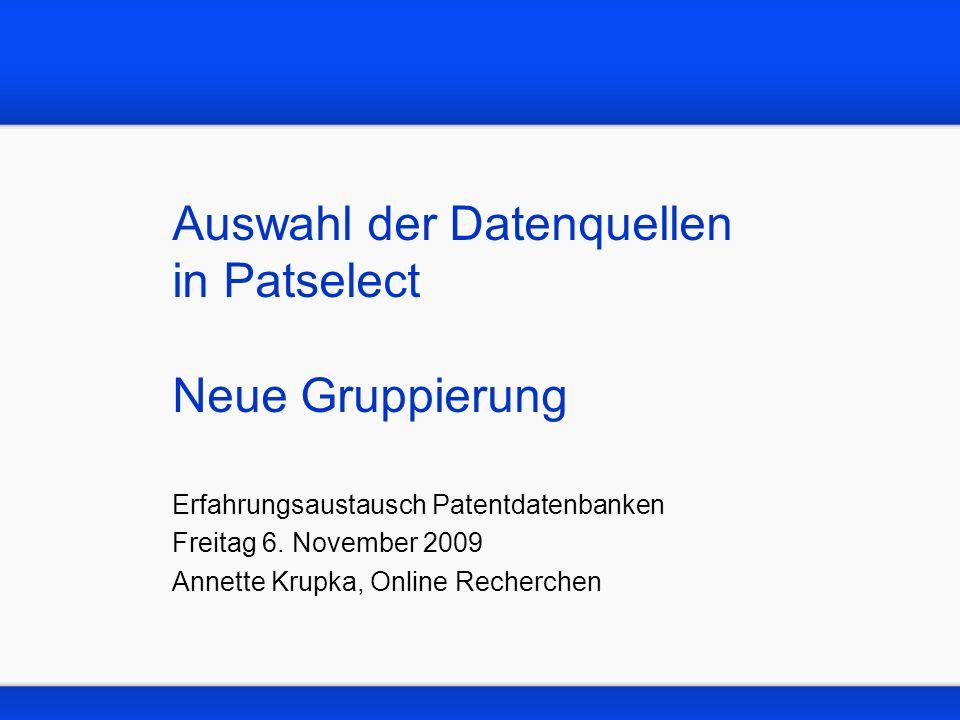 Auswahl der Datenquellen in Patselect Neue Gruppierung Erfahrungsaustausch Patentdatenbanken Freitag 6. November 2009 Annette Krupka, Online Recherche