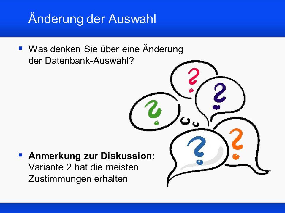 Änderung der Auswahl Was denken Sie über eine Änderung der Datenbank-Auswahl? Anmerkung zur Diskussion: Variante 2 hat die meisten Zustimmungen erhalt