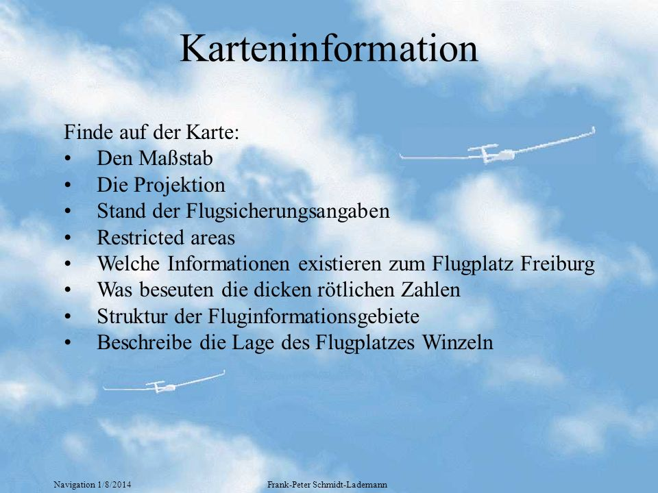 Navigation 1/8/2014Frank-Peter Schmidt-Lademann Karteninformation Finde auf der Karte: Den Maßstab Die Projektion Stand der Flugsicherungsangaben Rest