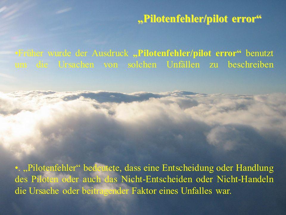 Pilotenfehler/pilot error Früher wurde der Ausdruck Pilotenfehler/pilot error benutzt um die Ursachen von solchen Unfällen zu beschreiben. Pilotenfehl