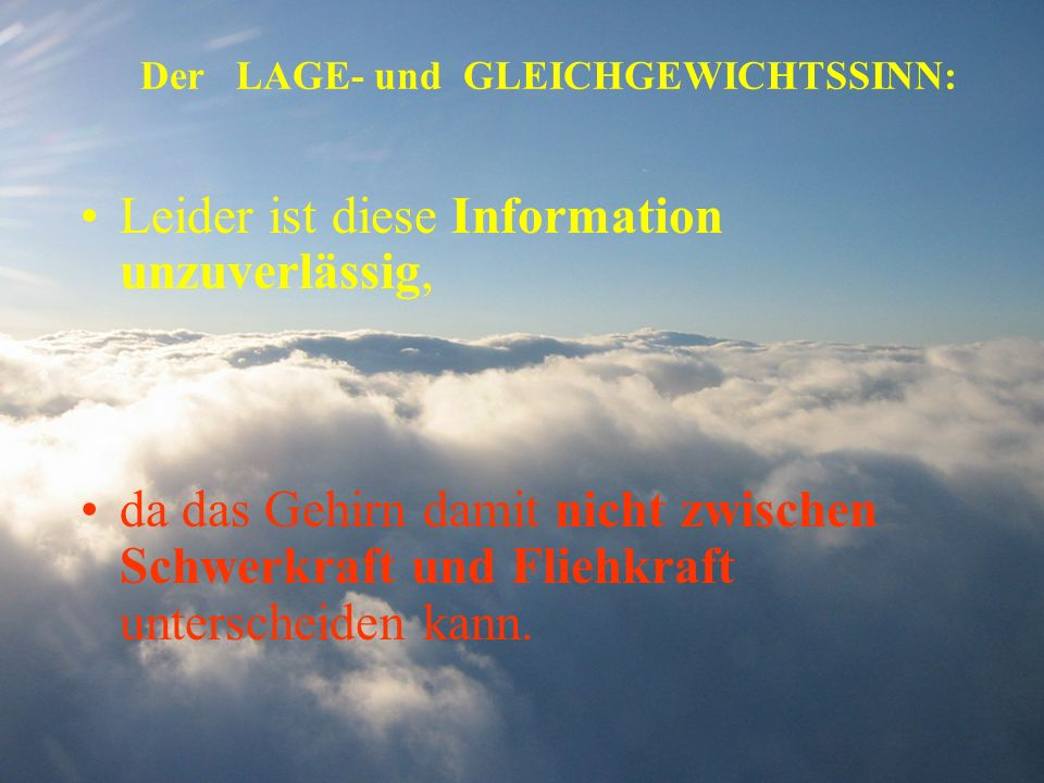 Der LAGE- und GLEICHGEWICHTSSINN: Leider ist diese Information unzuverlässig, da das Gehirn damit nicht zwischen Schwerkraft und Fliehkraft unterschei