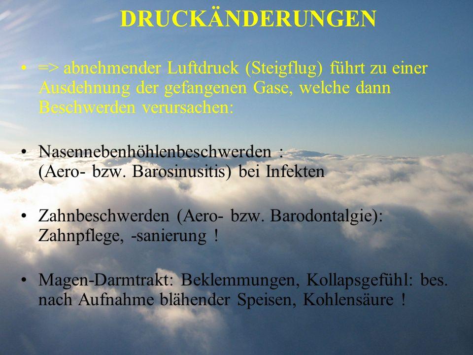 DRUCKÄNDERUNGEN => abnehmender Luftdruck (Steigflug) führt zu einer Ausdehnung der gefangenen Gase, welche dann Beschwerden verursachen: Nasennebenhöh