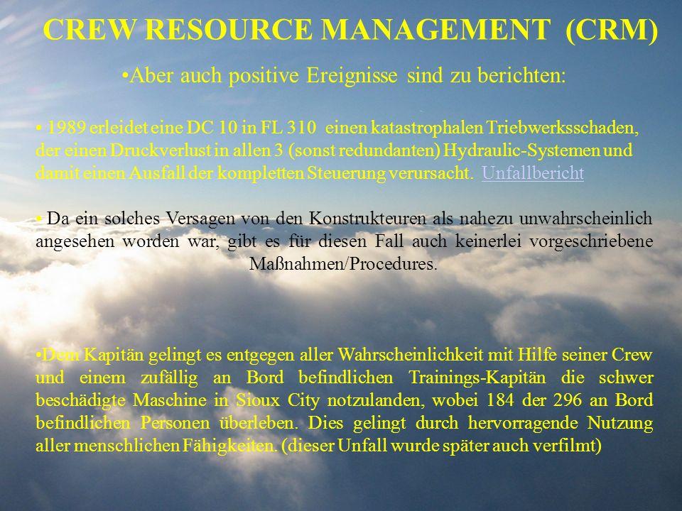 CREW RESOURCE MANAGEMENT (CRM) Aber auch positive Ereignisse sind zu berichten: 1989 erleidet eine DC 10 in FL 310 einen katastrophalen Triebwerksscha