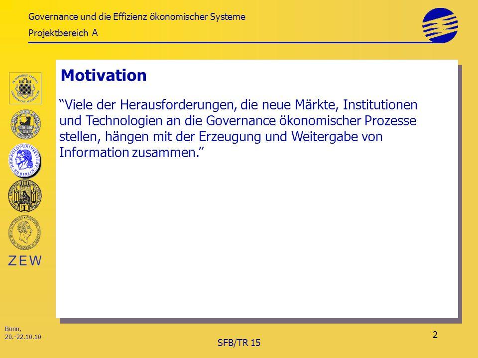 Governance und die Effizienz ökonomischer Systeme Projektbereich Bonn, 20.-22.10.10 SFB/TR 15 2 Motivation A Viele der Herausforderungen, die neue Märkte, Institutionen und Technologien an die Governance ökonomischer Prozesse stellen, hängen mit der Erzeugung und Weitergabe von Information zusammen.