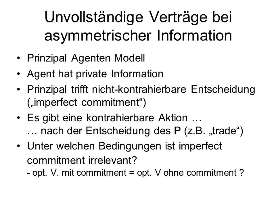 Unvollständige Verträge bei asymmetrischer Information Prinzipal Agenten Modell Agent hat private Information Prinzipal trifft nicht-kontrahierbare En