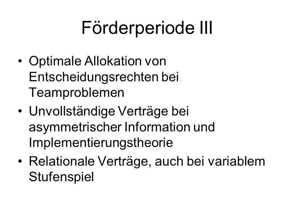 Förderperiode III Optimale Allokation von Entscheidungsrechten bei Teamproblemen Unvollständige Verträge bei asymmetrischer Information und Implementi