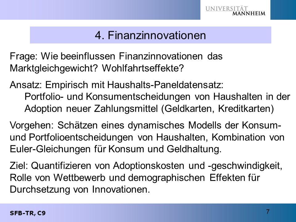 SFB-TR, C9 7 4. Finanzinnovationen Frage: Wie beeinflussen Finanzinnovationen das Marktgleichgewicht? Wohlfahrtseffekte? Ansatz: Empirisch mit Haushal