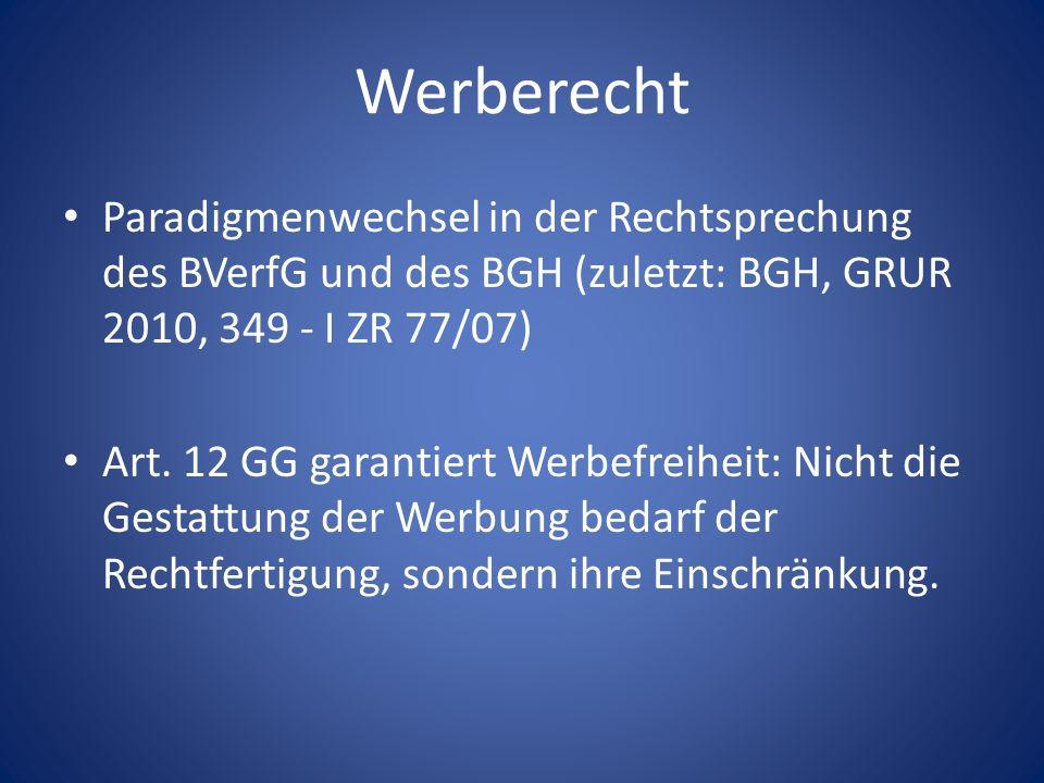 Werberecht Paradigmenwechsel in der Rechtsprechung des BVerfG und des BGH (zuletzt: BGH, GRUR 2010, 349 - I ZR 77/07) Art. 12 GG garantiert Werbefreih