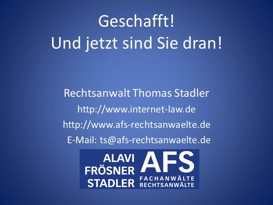Geschafft! Und jetzt sind Sie dran! Rechtsanwalt Thomas Stadler http://www.internet-law.de http://www.afs-rechtsanwaelte.de E-Mail: ts@afs-rechtsanwae