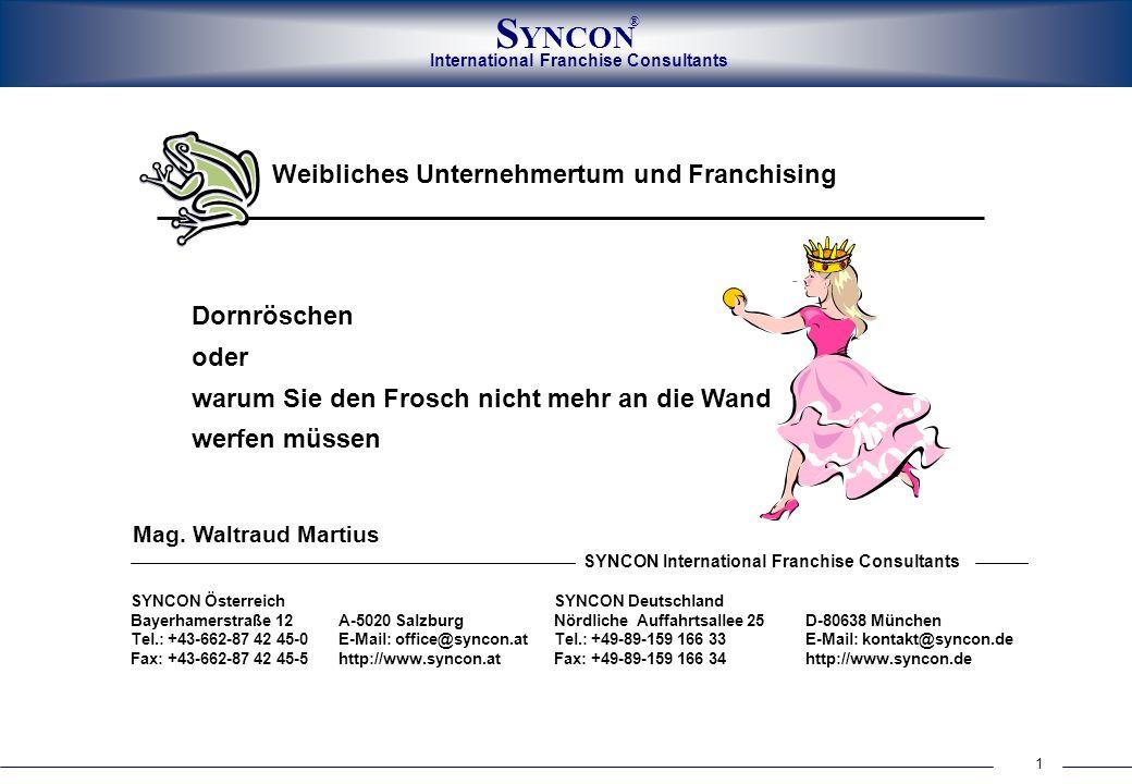 International Franchise Consultants S YNCON ® 1 Dornröschen oder warum Sie den Frosch nicht mehr an die Wand werfen müssen Weibliches Unternehmertum und Franchising SYNCON ÖsterreichSYNCON Deutschland Bayerhamerstraße 12A-5020 SalzburgNördliche Auffahrtsallee 25D-80638 München Tel.: +43-662-87 42 45-0E-Mail: office@syncon.at Tel.: +49-89-159 166 33E-Mail: kontakt@syncon.de Fax: +43-662-87 42 45-5http://www.syncon.atFax: +49-89-159 166 34http://www.syncon.de SYNCON International Franchise Consultants Mag.
