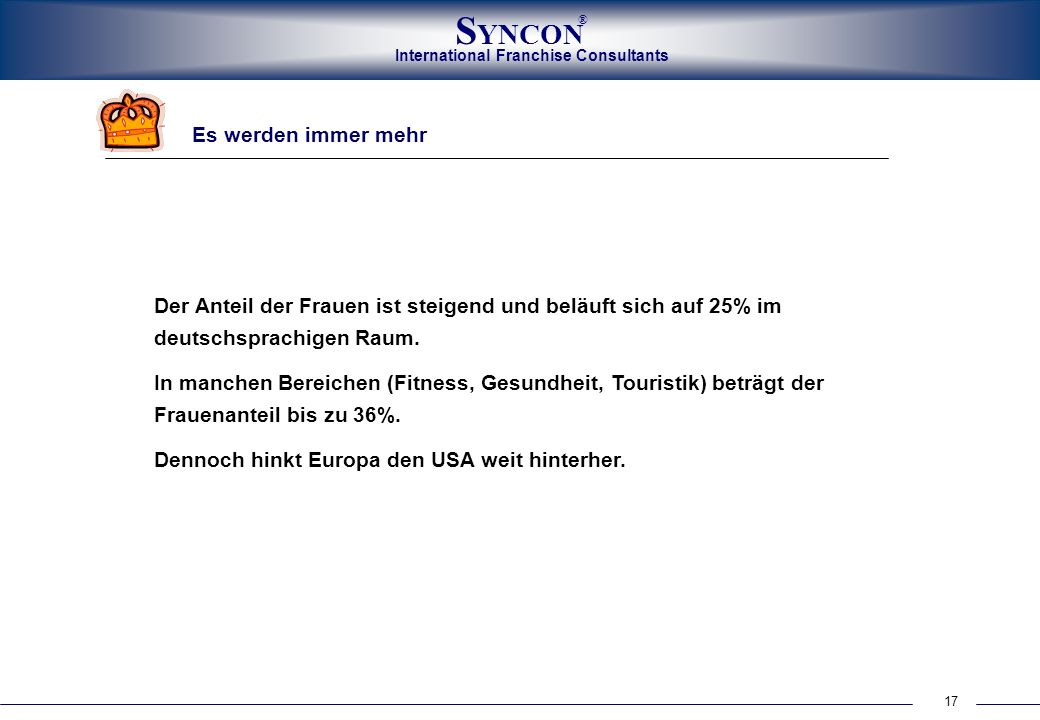 International Franchise Consultants S YNCON ® 17 Es werden immer mehr Der Anteil der Frauen ist steigend und beläuft sich auf 25% im deutschsprachigen Raum.