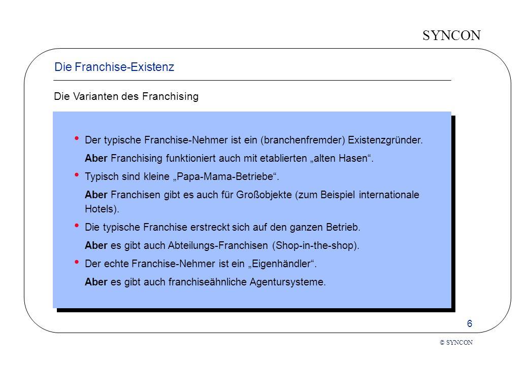 SYNCON 6 © SYNCON Die Franchise-Existenz Die Varianten des Franchising Der typische Franchise-Nehmer ist ein (branchenfremder) Existenzgründer.