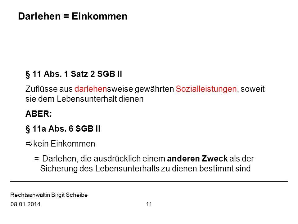 Rechtsanwältin Birgit Scheibe Darlehen = Einkommen § 11 Abs. 1 Satz 2 SGB II Zuflüsse aus darlehensweise gewährten Sozialleistungen, soweit sie dem Le