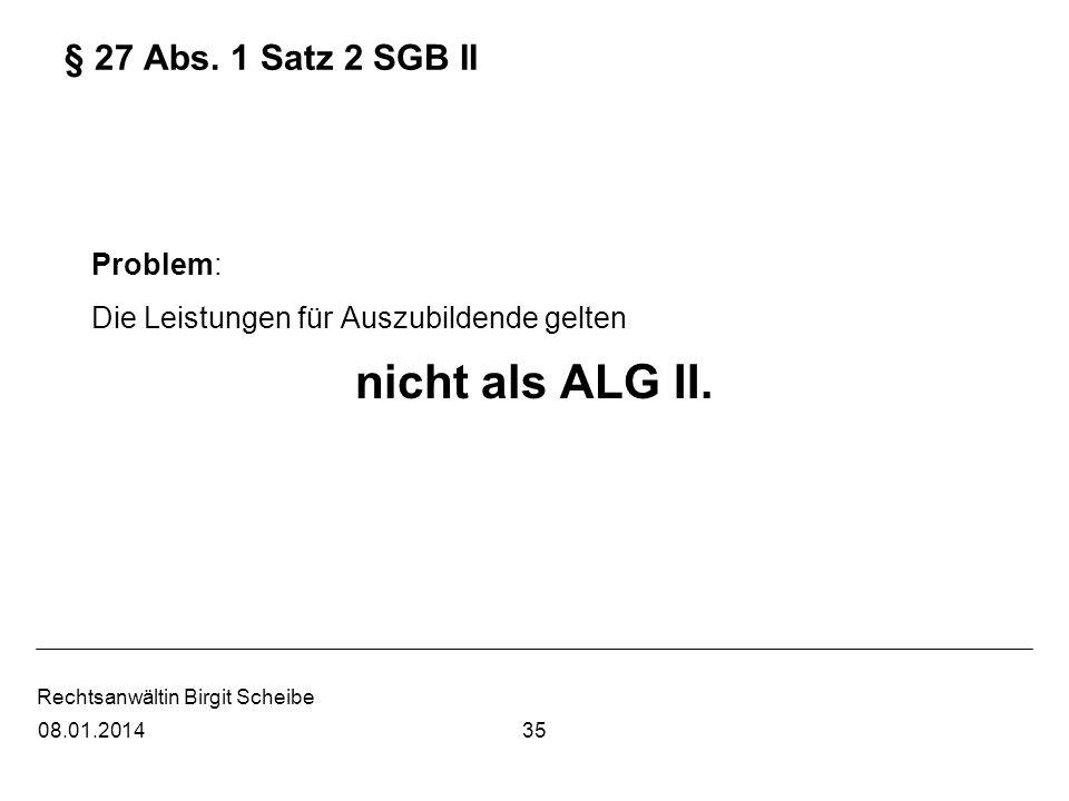 Rechtsanwältin Birgit Scheibe § 27 Abs. 1 Satz 2 SGB II Problem: Die Leistungen für Auszubildende gelten nicht als ALG II. 3508.01.2014