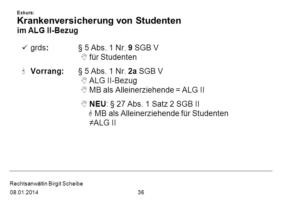 Rechtsanwältin Birgit Scheibe Exkurs: Krankenversicherung von Studenten im ALG II-Bezug grds: § 5 Abs. 1 Nr. 9 SGB V für Studenten Vorrang: § 5 Abs. 1