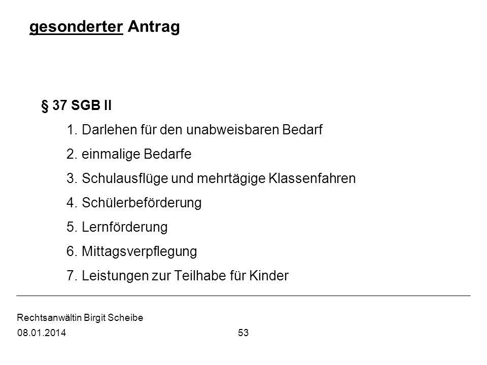 Rechtsanwältin Birgit Scheibe gesonderter Antrag § 37 SGB II 1.Darlehen für den unabweisbaren Bedarf 2.einmalige Bedarfe 3.Schulausflüge und mehrtägig