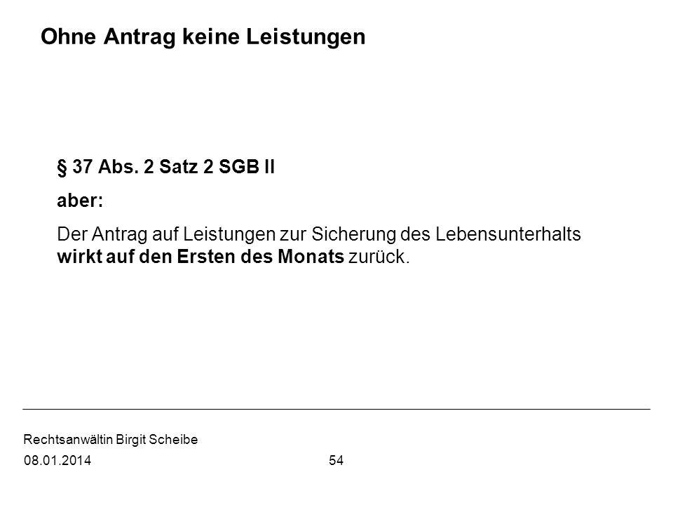 Rechtsanwältin Birgit Scheibe Ohne Antrag keine Leistungen § 37 Abs. 2 Satz 2 SGB II aber: Der Antrag auf Leistungen zur Sicherung des Lebensunterhalt