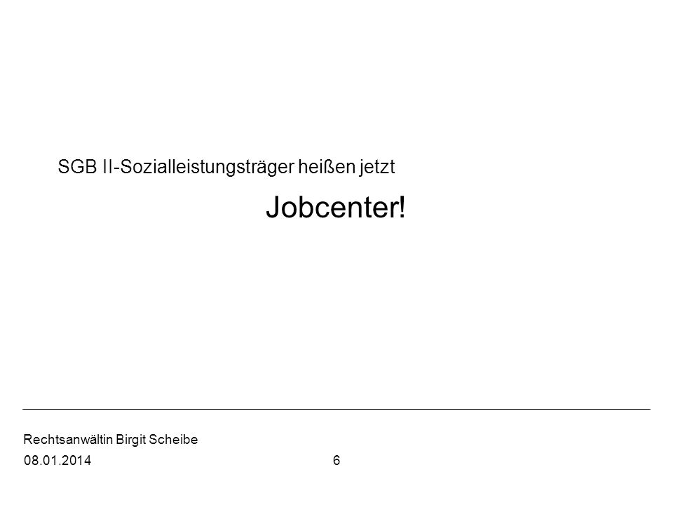 Rechtsanwältin Birgit Scheibe SGB II-Sozialleistungsträger heißen jetzt Jobcenter! 608.01.2014